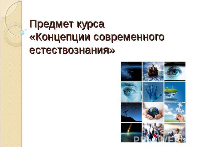 Предмет курса «Концепции современного естествознания»
