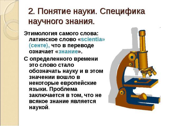 2. Понятие науки. Специфика научного знания. Этимология самого слова: латинское слово «scientia» (сенте), что в переводе означает «знание». С определенного времени это слово стало обозначать науку и в этом значении вошло в некоторые европейские язык…