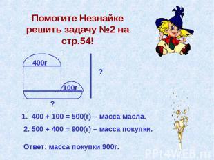 Помогите Незнайке решить задачу №2 на стр.54! 400г 100г ? ? 1. 400 + 100 = 500(г