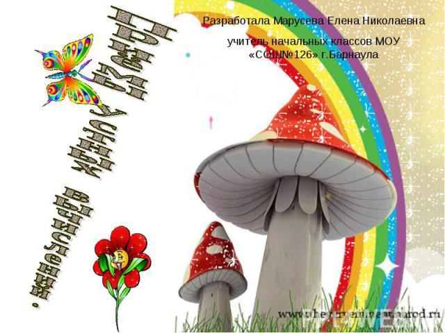 Разработала Марусева Елена Николаевна учитель начальных классов МОУ «СОШ№126» г.Барнаула