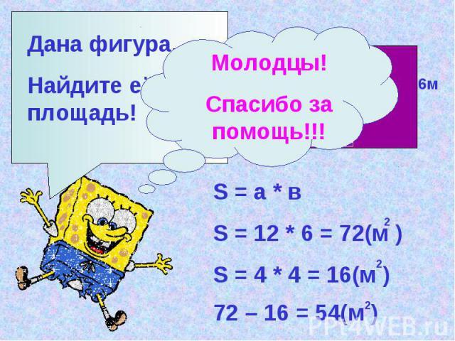 Дана фигура. Найдите её площадь! 12м 6м 4м S = а * в S = 12 * 6 = 72(м ) 2 S = 4 * 4 = 16(м ) 2 72 – 16 = 54(м ) 2 Молодцы! Спасибо за помощь!!!