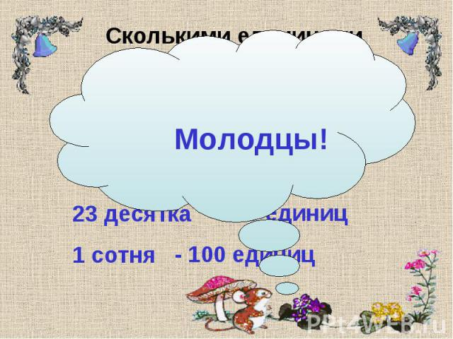 Сколькими единицами образованы числа, в которых: 12 десятков 5 сотен 23 десятка 1 сотня - 120 единиц - 500 единиц - 230 единиц - 100 единиц Молодцы!