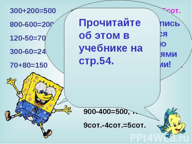 300+200=500 3сот.+2сот.=5сот. 800-600=200 8сот.-6сот.=2сот. 120-50=70 12дес.-5дес.=7дес. 300-60=240 30дес.-6дес.=24дес. 70+80=150 7дес.+ 8дес.=15дес. При сложении и вычитании чисел, запись которых оканчивается нулями, всегда можно заменить их действ…