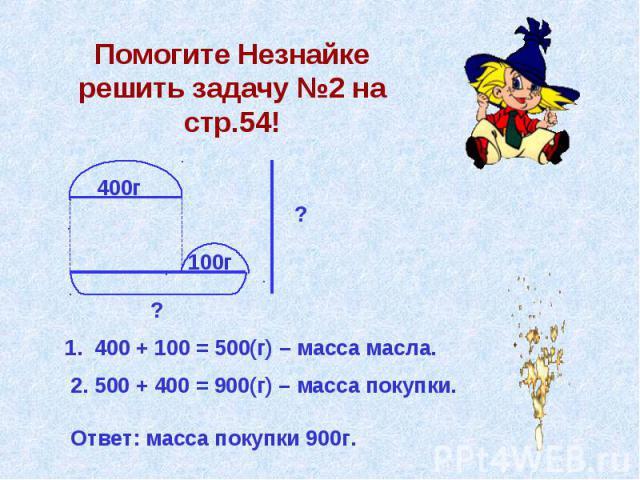 Помогите Незнайке решить задачу №2 на стр.54! 400г 100г ? ? 1. 400 + 100 = 500(г) – масса масла. 2. 500 + 400 = 900(г) – масса покупки. Ответ: масса покупки 900г.