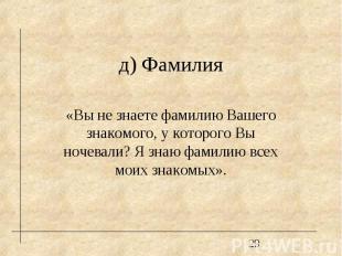д) Фамилия «Вы не знаете фамилию Вашего знакомого, у которого Вы ночевали? Я зна