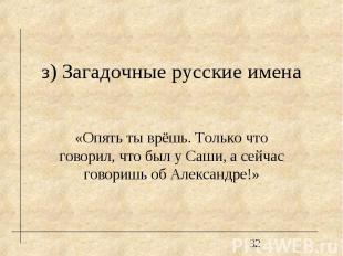 з) Загадочные русские имена «Опять ты врёшь. Только что говорил, что был у Саши,