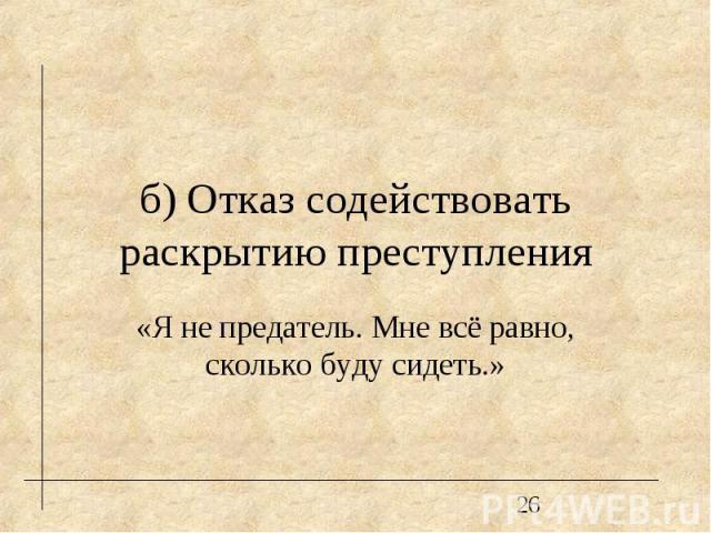 б) Отказ содействовать раскрытию преступления «Я не предатель. Мне всё равно, сколько буду сидеть.»