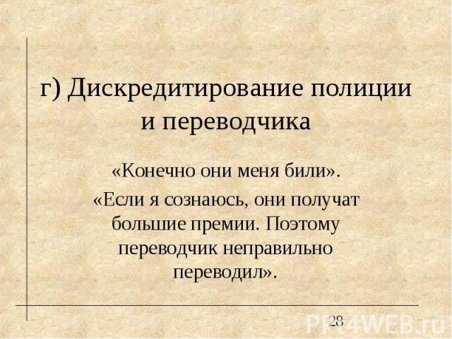г) Дискредитирование полиции и переводчика «Конечно они меня били». «Если я сознаюсь, они получат большие премии. Поэтому переводчик неправильно переводил».
