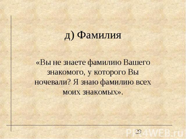 д) Фамилия «Вы не знаете фамилию Вашего знакомого, у которого Вы ночевали? Я знаю фамилию всех моих знакомых».