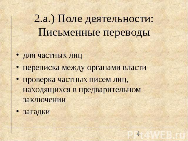 2.а.) Поле деятельности: Письменные переводы для частных лиц переписка между органами власти проверка частных писем лиц, находящихся в предварительном заключении загадки