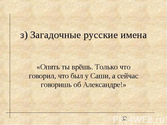 з) Загадочные русские имена «Опять ты врёшь. Только что говорил, что был у Саши, а сейчас говоришь об Александре!»
