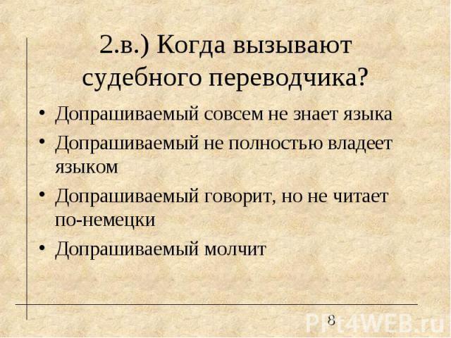 2.в.) Когда вызывают судебного переводчика? Допрашиваемый совсем не знает языка Допрашиваемый не полностью владеет языком Допрашиваемый говорит, но не читает по-немецки Допрашиваемый молчит