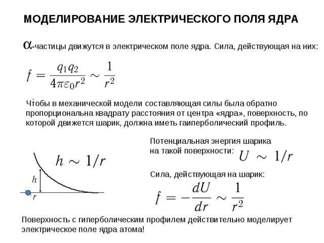 Чтобы в механической модели составляющая силы была обратно пропорциональна квадрату расстояния от центра «ядра», поверхность, по которой движется шарик, должна иметь гаиперболический профиль. МОДЕЛИРОВАНИЕ ЭЛЕКТРИЧЕСКОГО ПОЛЯ ЯДРА -частицы движутся …