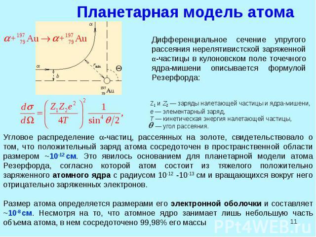 * Планетарная модель атома Дифференциальное сечение упругого рассеяния нерелятивистской заряженной α-частицы в кулоновском поле точечного ядра-мишени описывается формулой Резерфорда: Z1 и Z2 — заряды налетающей частицы и ядра-мишени, e — элементарны…