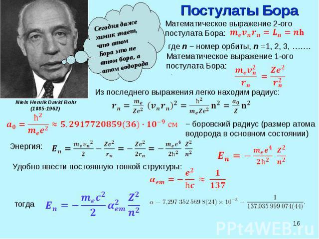 * Сегодня даже химик знает, что атом Бора это не атом бора, а атом водорода Niels Henrik David Bohr (1885-1962) Постулаты Бора Математическое выражение 2-ого постулата Бора: где n − номер орбиты, n =1, 2, 3, ……. Математическое выражение 1-ого постул…