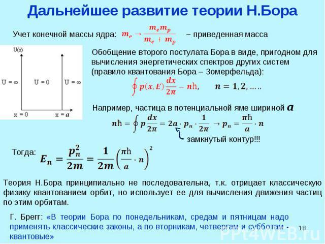 * Дальнейшее развитие теории Н.Бора Учет конечной массы ядра: Обобщение второго постулата Бора в виде, пригодном для вычисления энергетических спектров других систем (правило квантования Бора – Зомерфельда): Например, частица в потенциальной яме шир…
