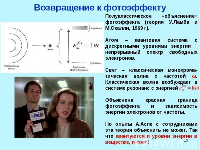 * Возвращение к фотоэффекту Полуклассическое «объяснение» фотоэффекта (теория У.Ламба и М.Скалли, 1969 г). Атом – квантовая система с дискретными уровнями энергии + непрерывный спектр свободных электронов. Свет – классическая монохрома-тическая волн…