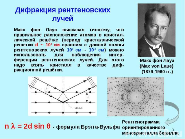 * Дифракция рентгеновских лучей Макс фон Лауэ высказал гипотезу, что правильное расположение атомов в кристал-лической решётке (период кристаллической решетки d ~ 10-8 см сравним с длиной волны рентгеновских лучей 10-6 см - 10-10 см) можно использов…