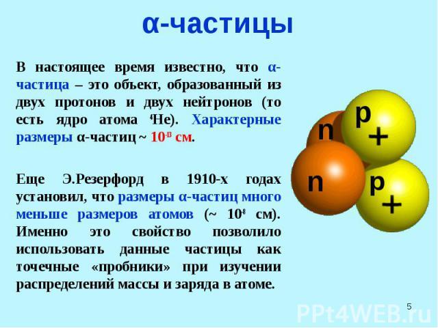 α-частицы В настоящее время известно, что α-частица – это объект, образованный из двух протонов и двух нейтронов (то есть ядро атома 4He). Характерные размеры α-частиц ~ 10-13 см. Еще Э.Резерфорд в 1910-х годах установил, что размеры α-частиц много …
