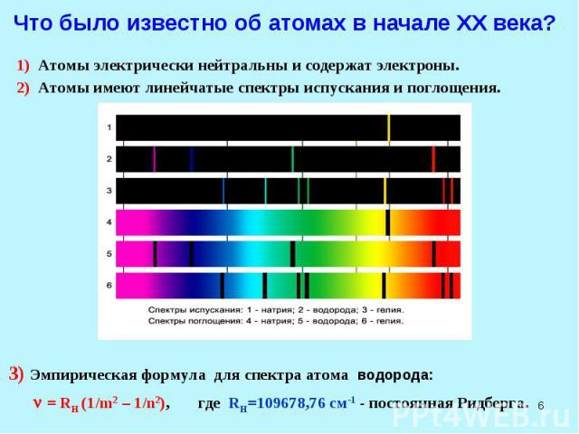 * Что было известно об атомах в начале XX века? 1) Атомы электрически нейтральны и содержат электроны. 2) Атомы имеют линейчатые спектры испускания и поглощения. 3) Эмпирическая формула для спектра атома водорода: = RH (1/m2 – 1/n2), где RH=109678,7…