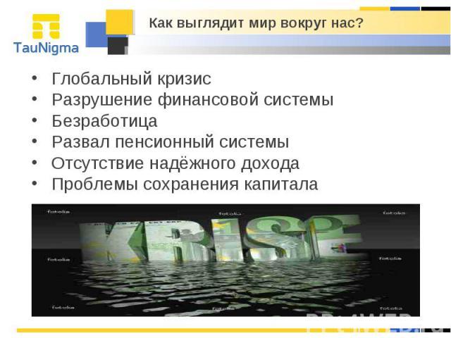 Как выглядит мир вокруг нас? Глобальный кризис Разрушение финансовой системы Безработица Развал пенсионный системы Отсутствие надёжного дохода Проблемы сохранения капитала