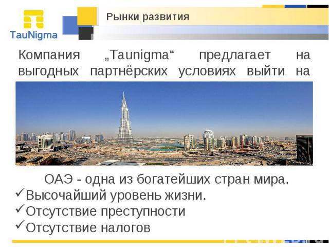 """Рынки развития Компания """"Taunigma"""" предлагает на выгодных партнёрских условиях выйти на рынок ОАЭ. ОАЭ - одна из богатейших стран мира. Высочайший уровень жизни. Отсутствие преступности Отсутствие налогов"""