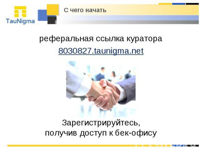 реферальная ссылка куратора 8030827.taunigma.net Зарегистрируйтесь, получив доступ к бек-офису С чего начать
