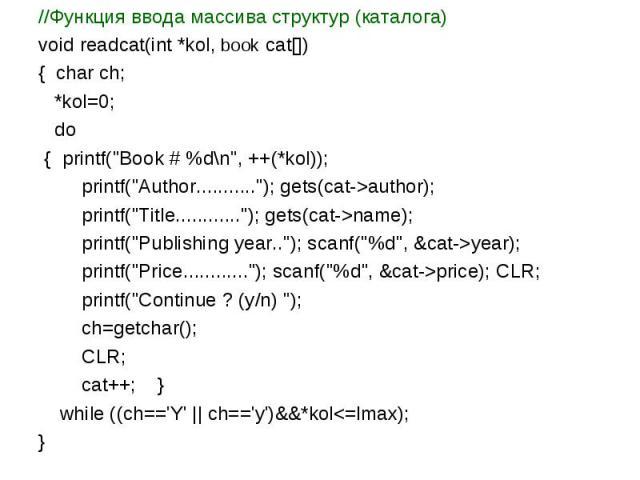 //Функция ввода массива структур (каталога) void readcat(int *kol, book cat[]) { char ch; *kol=0; do { printf(\