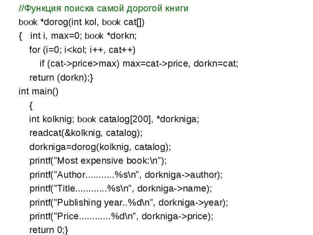 //Функция поиска самой дорогой книги book *dorog(int kol, book cat[]) { int i, max=0; book *dorkn; for (i=0; iprice>max) max=cat->price, dorkn=cat; return (dorkn);} int main() { int kolknig; book catalog[200], *dorkniga; readcat(&kolknig, catalog); …