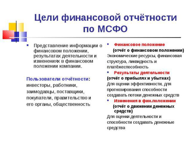 Цели финансовой отчётности по МСФО Представление информации о финансовом положении, результатах деятельности и изменениях в финансовом положении компании. Пользователи отчётности: инвесторы, работники, заимодавцы, поставщики, покупатели, правительст…