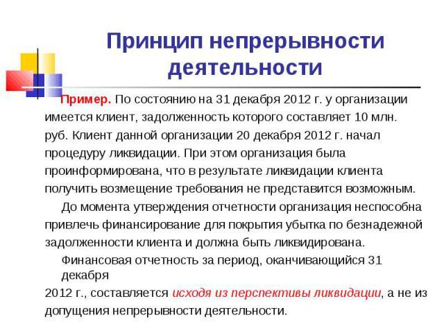 Принцип непрерывности деятельности Пример. По состоянию на 31 декабря 2012 г. у организации имеется клиент, задолженность которого составляет 10 млн. руб. Клиент данной организации 20 декабря 2012 г. начал процедуру ликвидации. При этом организация …