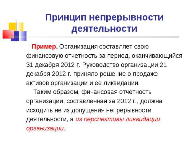 Принцип непрерывности деятельности Пример. Организация составляет свою финансовую отчетность за период, оканчивающийся 31 декабря 2012 г. Руководство организации 21 декабря 2012 г. приняло решение о продаже активов организации и ее ликвидации. Таким…