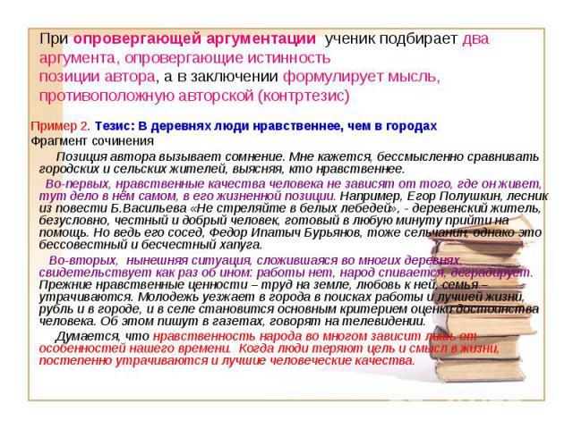При опровергающей аргументации ученик подбирает два аргумента, опровергающие истинность позиции автора, а в заключении формулирует мысль, противоположную авторской (контртезис) Пример 2. Тезис: В деревнях люди нравственнее, чем в городах Фрагмент со…