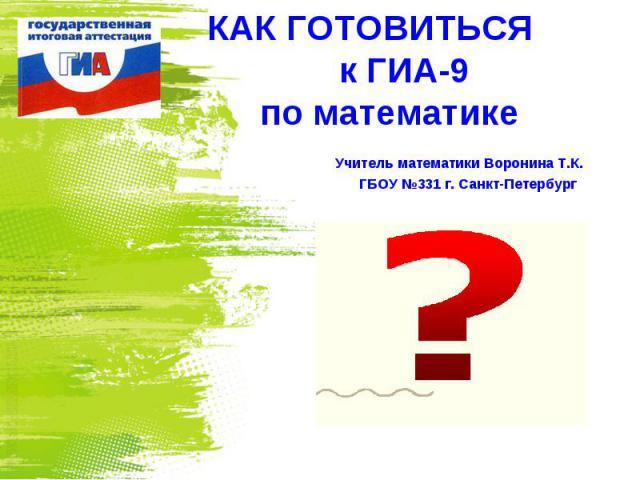 КАК ГОТОВИТЬСЯ к ГИА-9 по математике Учитель математики Воронина Т.К. ГБОУ №331 г. Санкт-Петербург
