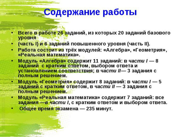 Содержание работы Всего в работе 26 заданий, из которых 20 заданий базового уровня (часть I) и 6 заданий повышенного уровня (часть II). Работа состоит из трёх модулей: «Алгебра», «Геометрия», «Реальная математика». Модуль «Алгебра» содержит 11 задан…