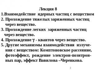 Лекция 8 1.Взаимодействие ядерных частиц с веществом 2. Прохождение тяжелых заря