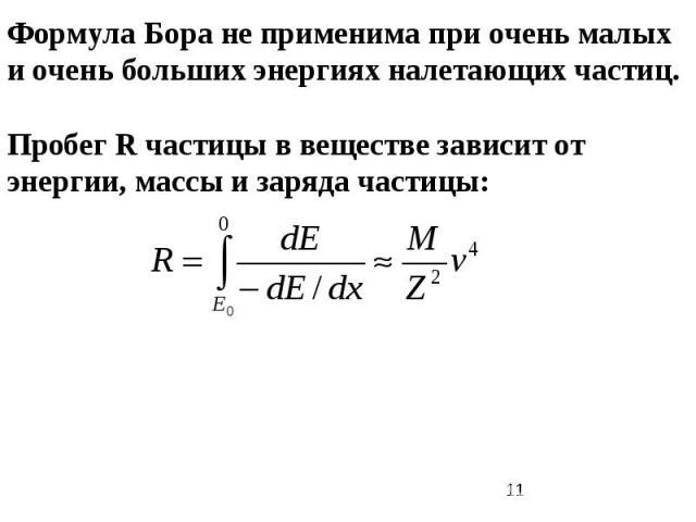 Формула Бора не применима при очень малых и очень больших энергиях налетающих частиц. Пробег R частицы в веществе зависит от энергии, массы и заряда частицы: