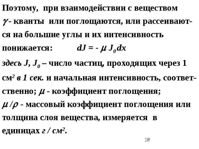 Поэтому, при взаимодействии с веществом - кванты или поглощаются, или рассеивают-ся на большие углы и их интенсивность понижается: dJ = - J0 dx здесь J, J0 – число частиц, проходящих через 1 см2 в 1 сек. и начальная интенсивность, соответ-ственно; -…