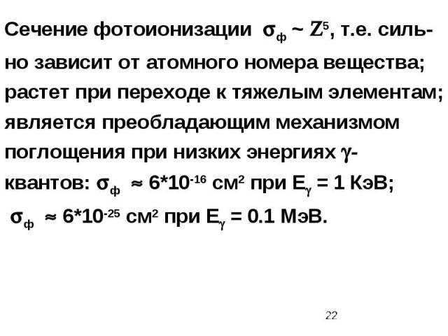 Сечение фотоионизации ф ~ 5, т.е. силь-но зависит от атомного номера вещества; растет при переходе к тяжелым элементам; является преобладающим механизмом поглощения при низких энергиях -квантов: ф 6*10-16 см2 при Е = 1 КэВ; ф 6*10-25 см2 при Е = 0.1 МэВ.