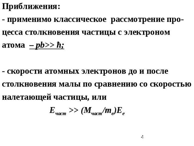 Приближения: - применимо классическое рассмотрение про-цесса столкновения частицы с электроном атома – pb>> ħ; - скорости атомных электронов до и после столкновения малы по сравнению со скоростью налетающей частицы, или Ечаст >> (Мчаст/me)Ee