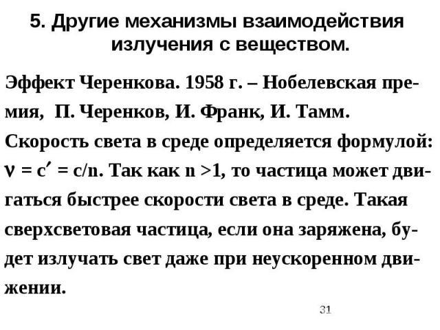 5. Другие механизмы взаимодействия излучения с веществом. Эффект Черенкова. 1958 г. – Нобелевская пре-мия, П. Черенков, И. Франк, И. Тамм. Скорость света в среде определяется формулой: = с = с/n. Так как n >1, то частица может дви-гаться быстрее ско…