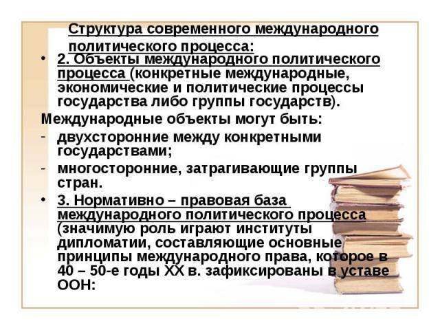 Структура современного международного политического процесса: 2. Объекты международного политического процесса (конкретные международные, экономические и политические процессы государства либо группы государств). Международные объекты могут быть: дв…