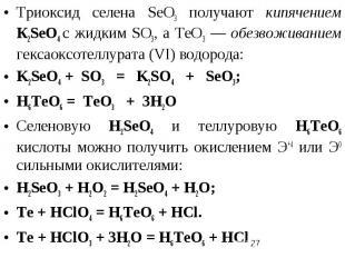 Триоксид селена SеО3 получают кипячением К2SеO4 с жидким SО3, а ТеО3 — обезвожив