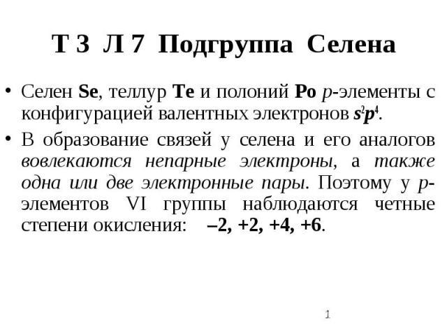 Т 3 Л 7 Подгруппа Селена Селен Sе, теллур Те и полоний Ро р-элементы с конфигурацией валентных электронов s2р4. В образование связей у селена и его аналогов вовлекаются непарные электроны, а также одна или две электронные пары. Поэтому у р-элементов…