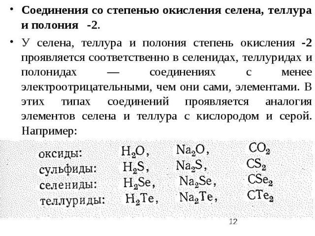 Соединения со степенью окисления селена, теллура и полония -2. У селена, теллура и полония степень окисления -2 проявляется соответственно в селенидах, теллуридах и полонидах — соединениях с менее электроотрицательными, чем они сами, элементами. В э…