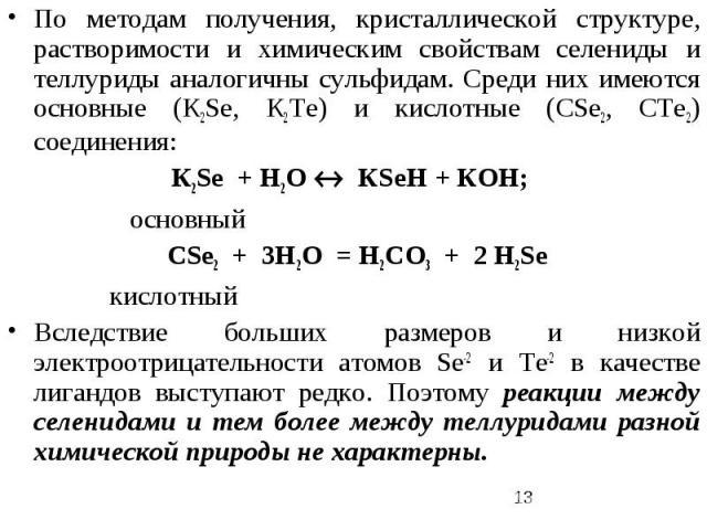 По методам получения, кристаллической структуре, растворимости и химическим свойствам селениды и теллуриды аналогичны сульфидам. Среди них имеются основные (К2Sе, К2Те) и кислотные (СSе2, СТе2) соединения: К2Sе + H2O КSеН + КОН; основный СSе2 + 3H2O…
