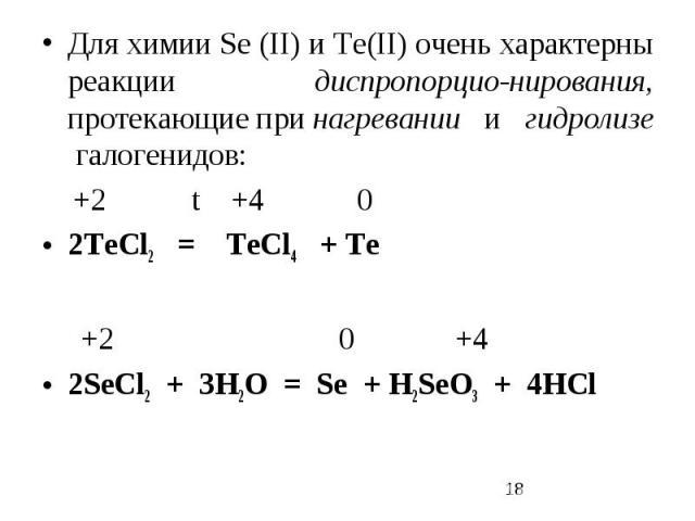 Для химии Sе (II) и Те(II) очень характерны реакции диспропорцио-нирования, протекающие при нагревании и гидролизе галогенидов: +2 t +4 0 2TeCl2 = TeCl4 + Te +2 0 +4 2SеCl2 + 3H2O = Sе + H2SеO3 + 4HCl