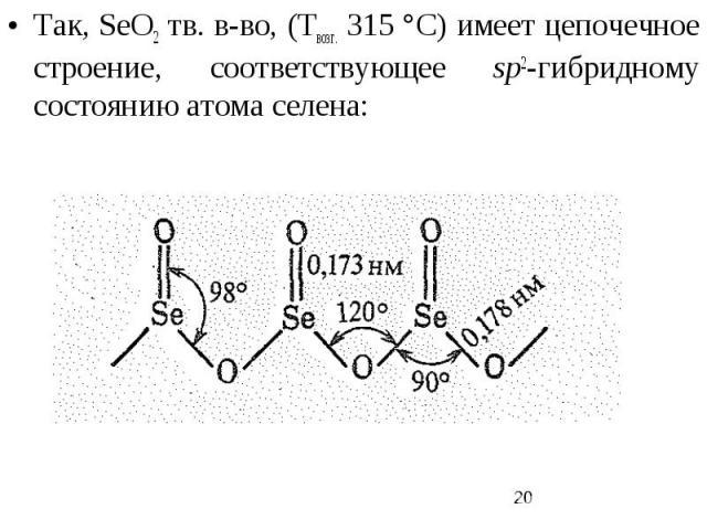 Так, SеO2 тв. в-во, (Твозг. 315 °С) имеет цепочечное строение, соответствующее sp2-гибридному состоянию атома селена: