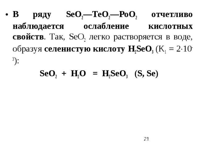 В ряду SеO2—ТеO2—РоO2 отчетливо наблюдается ослабление кислотных свойств. Так, SеO2 легко растворяется в воде, образуя селенистую кислоту Н2SеО3 (K1 = 210-3): SеO2 + Н2O = Н2SеО3 (S, Se)