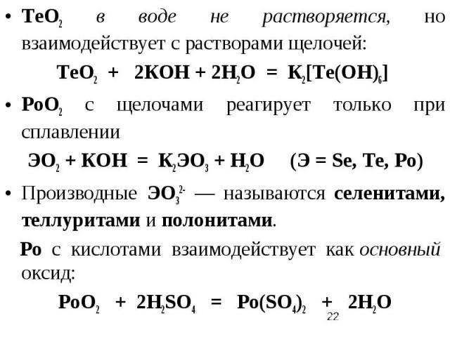 ТеО2 в воде не растворяется, но взаимодействует с растворами щелочей: ТеО2 + 2КОН + 2Н2О = К2[Те(ОH)6] РоО2 с щелочами реагирует только при сплавлении ЭО2 + КОН = К2ЭО3 + Н2О (Э = Se, Te, Po) Производные ЭО32- — называются селенитами, теллуритами и …